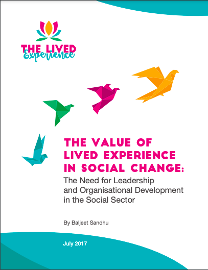 logo of heart flower shape 'The Lived Experience in top left hand corner. Below this four origami birds in colours blue, green, pink and yellow fly accross the report cover page. Below in pink capital lettering reads 'The Value of Lived Experience in Social Change. Below in black writing reads 'The Need for Leadership and Organisational Development in the Social Sector' by Baljeet Sandhu July 2017.